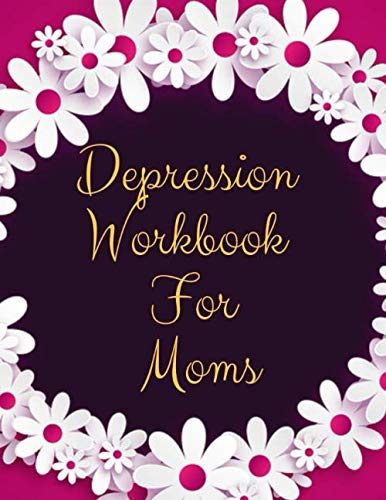 Depression Workbook For Moms: Ideal and Perfect Gift Depression Workbook For Moms| Best gift for Kids, You, Parent, Wife, Husband, Boyfriend, Girlfriend| Gift Workbook and Notebook| Best Gift Ever