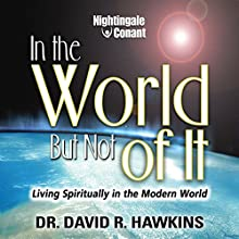 In the World, but Not of It: Living Spiritually in the Modern World Speech by Dr. David R. Hawkins Narrated by David Hawkins