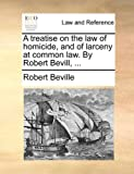 A Treatise on the Law of Homicide, and of Larceny at Common Law by Robert Bevill, Robert Beville, 1170022219