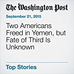 Two Americans Freed in Yemen, but Fate of Third Is Unknown | Adam Goldman