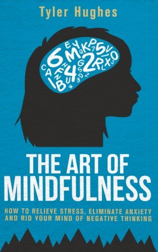 The Art of Mindfulness: How to Relieve Stress, Eliminate Anxiety and Rid Your Mind of Negative Thinking