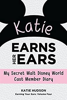Katie Earns Her Ears: My Secret Walt Disney World Cast Member Diary (Earning Your Ears Book 4) by [Hudson, Katie]