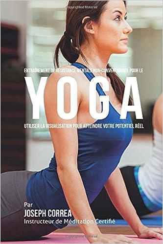 Lire Entrainement de Resistance Mentale Non-Conventionnel pour le Yoga: Utiliser la Visualisation pour Atteindre Votre Potentiel Reel pdf, epub ebook
