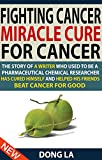Fighting Cancer, Miracle Cure For Cancer: The Story Of A Writer Who Used To Be A Pharmaceutical Chemical Researcher Has Cured Himself And Helped His Friends Beat Cancer For Good