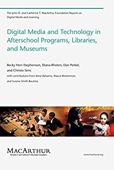 Digital Media and Technology in Afterschool Programs, Libraries, and Museums (The John D. and Catherine T. MacArthur Foundation Reports on Digital Media and Learning) by [Stephenson, Becky Herr]