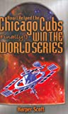 How I Helped the Chicago Cubs (Finally!) Win the World Series, Harper Scott, 0970622570