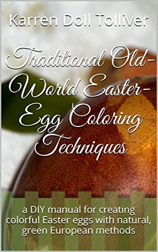 Traditional Old-World Easter-Egg Coloring Techniques: a DIY manual for creating colorful Easter eggs with natural, green European methods by [Tolliver, Karren Doll]