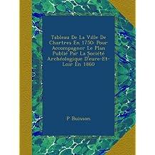 Tableau De La Ville De Chartres En 1750: Pour Accompagner Le Plan Publié Par La Société Archéologique D'eure-Et-Loir En 1860