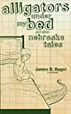 Alligators under My Bed and Other Nebraska Tales, James D. Hager, 0981980724