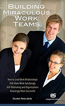 Building Miraculous Work Teams: How to Lead Work Relationships that Make Work Satisfyingly Self-Motivating and Organizations Amazingly More Successful by [Nielsen, Duke]