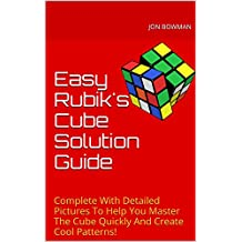 Easy Rubik's Cube Solution Guide: Complete With Detailed Pictures To Help You Master The Cube Quickly And Create Cool Patterns!