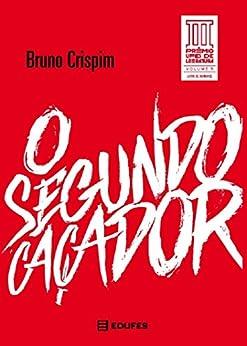 O Segundo Caçador: vencedor do III PRÊMIO UFES DE LITERATURA por [Crispim, Bruno]