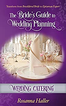 Wedding Catering: Transform From Bewildered Bride to Epicurean Expert (The Bride's Guide to Wedding Planning Book 7)