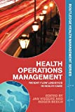 Health Operations Management : Patient Flow Logistics in Health Care, Vissers, Jan and Beech, Roger, 0415323967