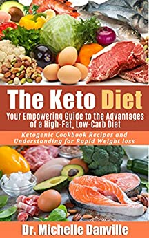 The Keto Diet: Your Empowering Guide to the Advantages of a High-Fat, Low-Carb Diet.: Ketogenic Cookbook Recipes and Understanding for Rapid Weight loss. by [Danville, Dr. Michelle]
