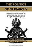 img - for The Politics of Oligarchy: Institutional Choice in Imperial Japan (Political Economy of Institutions and Decisions) book / textbook / text book