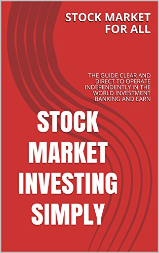 STOCK MARKET INVESTING SIMPLY: THE GUIDE CLEAR AND DIRECT TO OPERATE INDEPENDENTLY IN THE WORLD INVESTMENT BANKING AND EARN