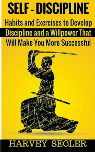 Self-Discipline: Habits and Exercises to Develop Discipline and a Willpower That Will Make You More Successful