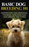 Dogs: Dog Breeding 101 (for Beginners) - Understand Dog Training, Training, Whelping and Dog Breeds and Types (Dog Breeds Books - Dog Breeding and Whelping Book 1)