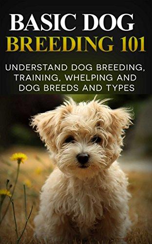 - Dogs: Dog Breeding 101 (for Beginners) - Understand Dog Training, Training, Whelping and Dog Breeds and Types (Dog Breeds Books - Dog Breeding and Whelping Book 1)