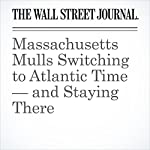 Massachusetts Mulls Switching to Atlantic Time — and Staying There | Jon Kamp