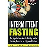 Intermittierend Fasting: The Superior Lean Muscle Building and Fat Burning Secret for an Enjoyable Lifestyle