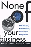 None of Your Business : World Data Flows, Electronic Commerce and the European Privacy Directive, Swire, Peter P. and Litan, Robert E., 0815782403