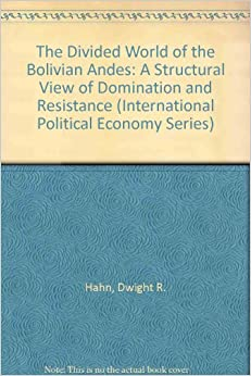 Book The Divided World of the Bolivian Andes: A Structural View of Domination and Resistance (International Political Economy Series)