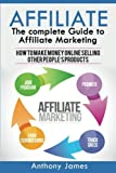 Affiliate: The Complete Guide to Affiliate Marketing (How to Make Money Online Selling Other People s Products)