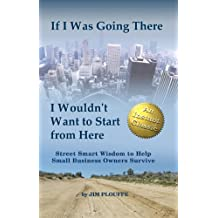 If I Was Going There I Wouldnt Want to Start from Here: Street Smart Wisdom to Help Small Business Owners Survive