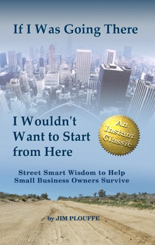 If I Was Going There I Wouldnt Want to Start from Here: Street Smart Wisdom to Help Small Business Owners Survive pdf