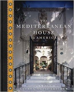The Mediterranean House in America Lauren Weiss Bricker Juergen