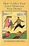 How to Help Your Child Overcome Your Divorce : A Support Guide for Families, Benedek, Elissa P. and Brown, Catherine F., 0880485655