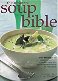The Ultimate Soup Bible: Over 400 Recipes for Delicious Soups from Around the World with Step-by-step Instructions for Every Recipe