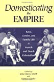 Domesticating the Empire : Race, Gender, and Family Life in French and Dutch Colonialism, , 0813917816