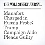 Manafort Charged in Russia Probe; Trump Campaign Aide Pleads Guilty | Aruna Viswanatha,Del Quentin Wilber