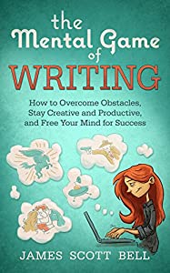 The Mental Game of Writing: How to Overcome Obstacles, Stay Creative and Productive, and Free Your Mind for Success (Bell on Writing Book 11)