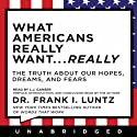 What Americans Really Want...Really: The Truth About Our Hopes, Dreams, and Fears Audiobook by Frank I. Luntz Narrated by L. J. Ganser, Frank I. Luntz
