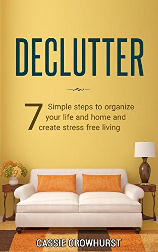 Declutter: 7 Simple Steps To Organize Your Life And Home And Create Stress Free Living (Minimalist, Clean Home, Tidying Up,)