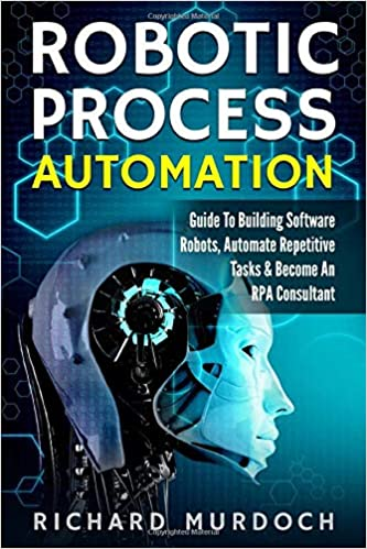 Robotic Process Automation: Guide To Building Software Robots, Automate Repetitive Tasks & Become An RPA Consultant