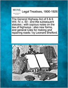 Book The General Highway Act of 5 and 6 Will. IV. c. 50: and the subsequent statutes : with copious notes on the law of highways : also new forms, and ... and repairing roads / by Leonard Shelford.
