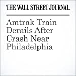 Amtrak Train Derails After Crash Near Philadelphia | Andrew Tangel,Scott Calvert
