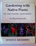 Gardening with Native Plants of the Pacific Northwest, Arthur R. Kruckeberg, 0295958936