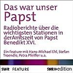 Das war unser Papst: Radioberichte über die wichtigsten Stationen in der Amtszeit von Papst Benedikt XVI. | Hans-Michael Ehl,Stefan Troendle,Petra Pfeiffer