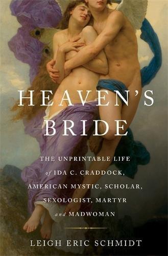 Heaven's Bride: The Unprintable Life of Ida C. Craddock, American Mystic, Scholar, Sexologist, Martyr, and Madwoman pdf epub