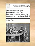 Sermons of the Late Reverend John Orr, Prepared for the Press by the Author, John Orr, 1140899937