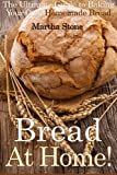 bread at home - Bread At Home!: The Ultimate Guide to Baking Your Own Homemade Bread