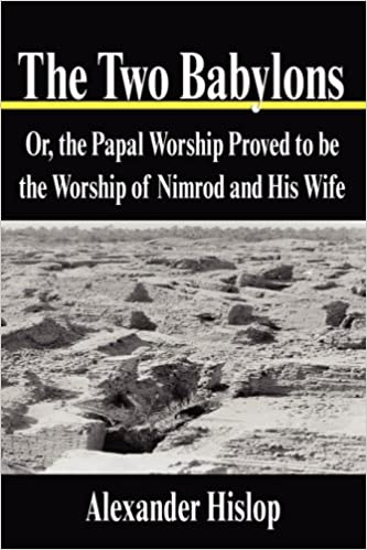 The Two Babylons: Or, the Papal Worship Proved to Be the ...