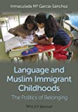 Language and Muslim Immigrant Childhoods : The Politics of Belonging, García-Sánchez, Inmaculada Mª, 0470673338