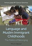 Language and Muslim Immigrant Childhoods : The Politics of Belonging, García-Sánchez, Inmaculada Mª, 0470673338